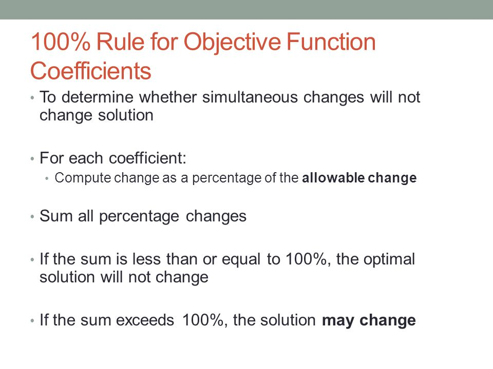 100% Rule for Objective Function Coefficients To determine whether simultaneous changes will not change solution For each coefficient: Compute change as a percentage of the allowable change Sum all percentage changes If the sum is less than or equal to 100%, the optimal solution will not change If the sum exceeds 100%, the solution may change