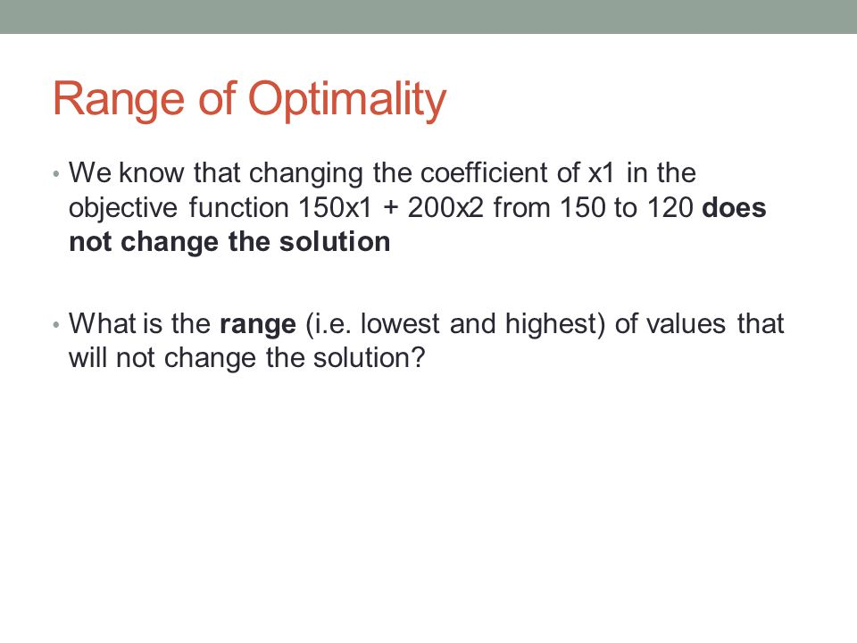 Range of Optimality We know that changing the coefficient of x1 in the objective function 150x1 + 200x2 from 150 to 120 does not change the solution What is the range (i.e.