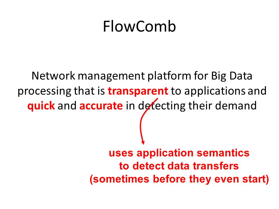 FlowComb Network management platform for Big Data processing that is transparent to applications and quick and accurate in detecting their demand uses application semantics to detect data transfers (sometimes before they even start)