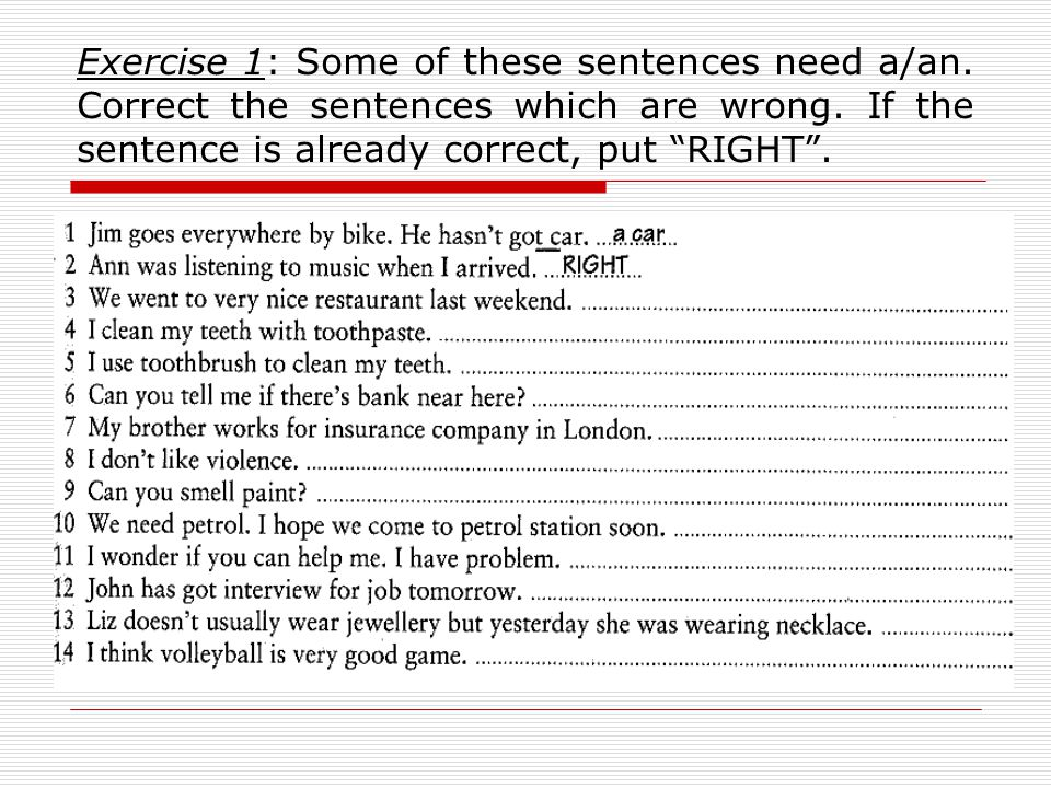 Exercise 1: Some of these sentences need a/an. Correct the sentences which are wrong.