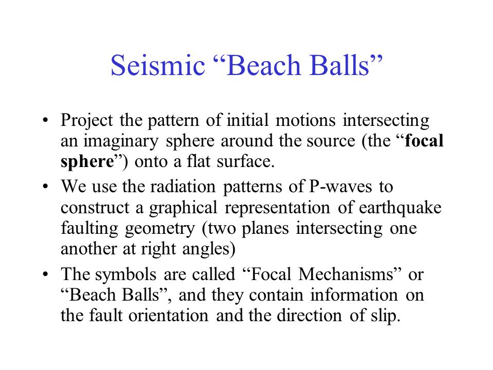 Seismic Beach Balls Project the pattern of initial motions intersecting an imaginary sphere around the source (the focal sphere ) onto a flat surface.