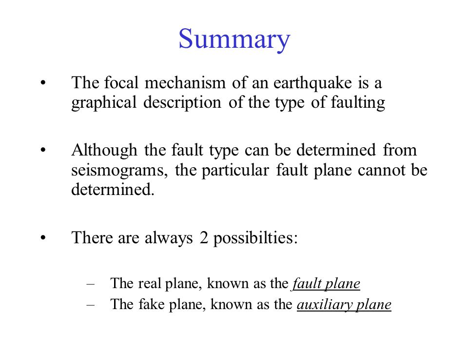 Summary The focal mechanism of an earthquake is a graphical description of the type of faulting Although the fault type can be determined from seismograms, the particular fault plane cannot be determined.