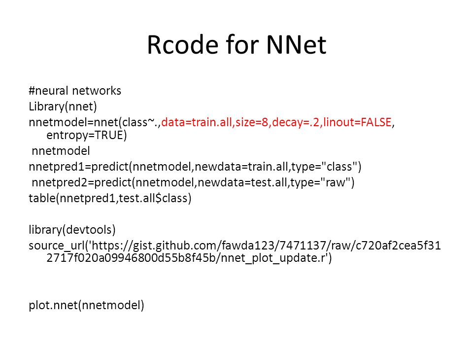 Rcode for NNet #neural networks Library(nnet) nnetmodel=nnet(class~.,data=train.all,size=8,decay=.2,linout=FALSE, entropy=TRUE) nnetmodel nnetpred1=predict(nnetmodel,newdata=train.all,type= class ) nnetpred2=predict(nnetmodel,newdata=test.all,type= raw ) table(nnetpred1,test.all$class) library(devtools) source_url( https://gist.github.com/fawda123/7471137/raw/c720af2cea5f31 2717f020a09946800d55b8f45b/nnet_plot_update.r ) plot.nnet(nnetmodel)