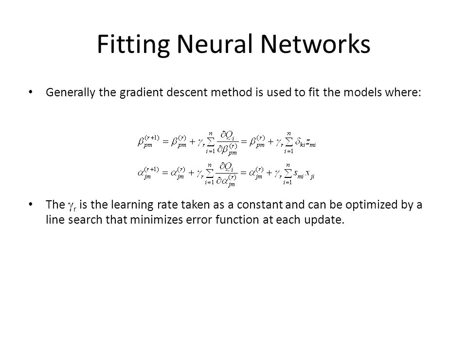 Fitting Neural Networks Generally the gradient descent method is used to fit the models where: The  r is the learning rate taken as a constant and can be optimized by a line search that minimizes error function at each update.
