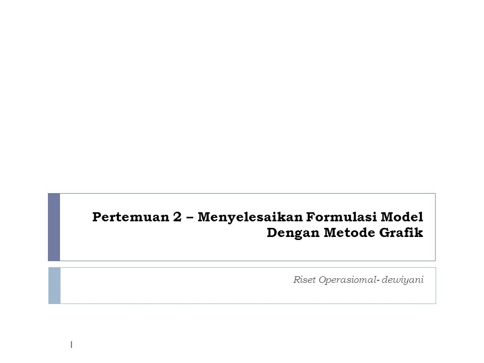 Pertemuan 2 – Menyelesaikan Formulasi Model Dengan Metode Grafik Riset Operasiomal- dewiyani 1