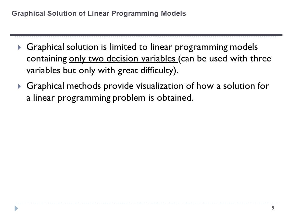 9  Graphical solution is limited to linear programming models containing only two decision variables (can be used with three variables but only with great difficulty).