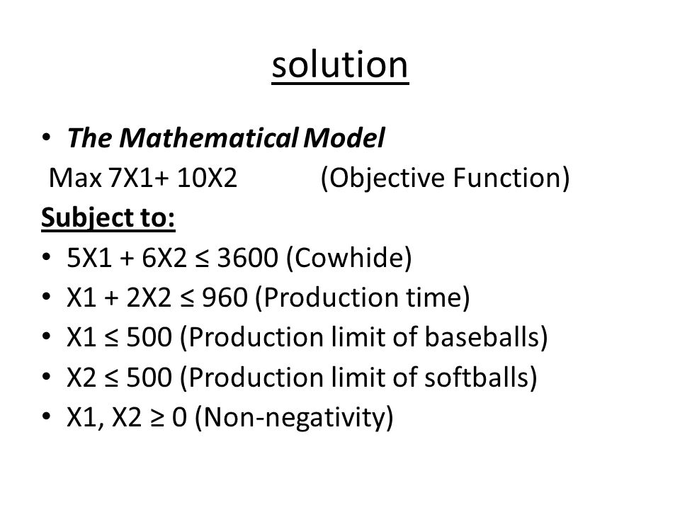 solution The Mathematical Model Max 7X1+ 10X2 (Objective Function) Subject to: 5X1 + 6X2 ≤ 3600 (Cowhide) X1 + 2X2 ≤ 960 (Production time) X1 ≤ 500 (P