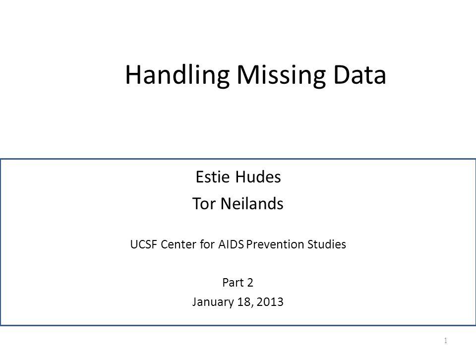 Handling Missing Data Estie Hudes Tor Neilands UCSF Center for AIDS Prevention Studies Part 2 January 18, 2013 1