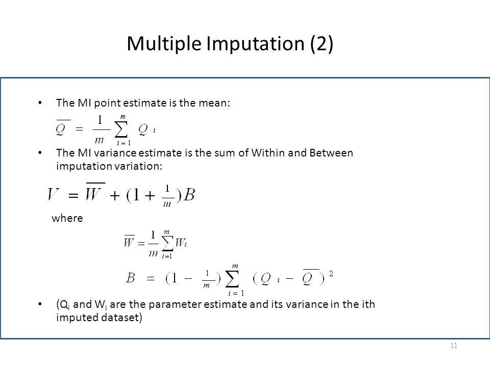 Multiple Imputation (2) The MI point estimate is the mean: The MI variance estimate is the sum of Within and Between imputation variation: where (Q i