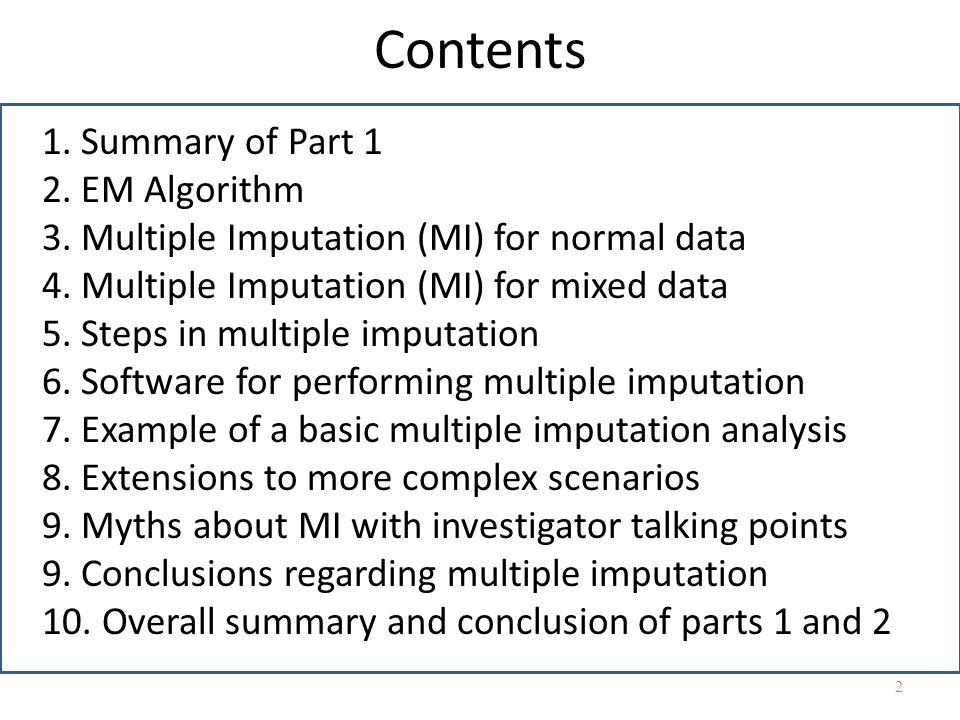 Contents 1. Summary of Part 1 2. EM Algorithm 3. Multiple Imputation (MI) for normal data 4. Multiple Imputation (MI) for mixed data 5. Steps in multi