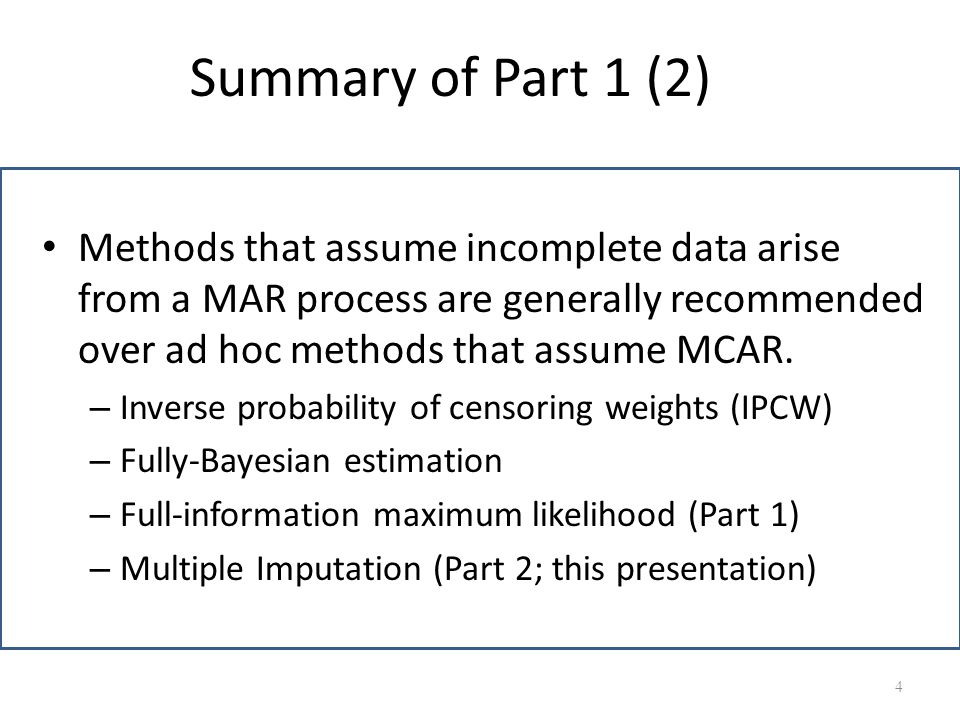 Summary of Part 1 (2) Methods that assume incomplete data arise from a MAR process are generally recommended over ad hoc methods that assume MCAR. – I