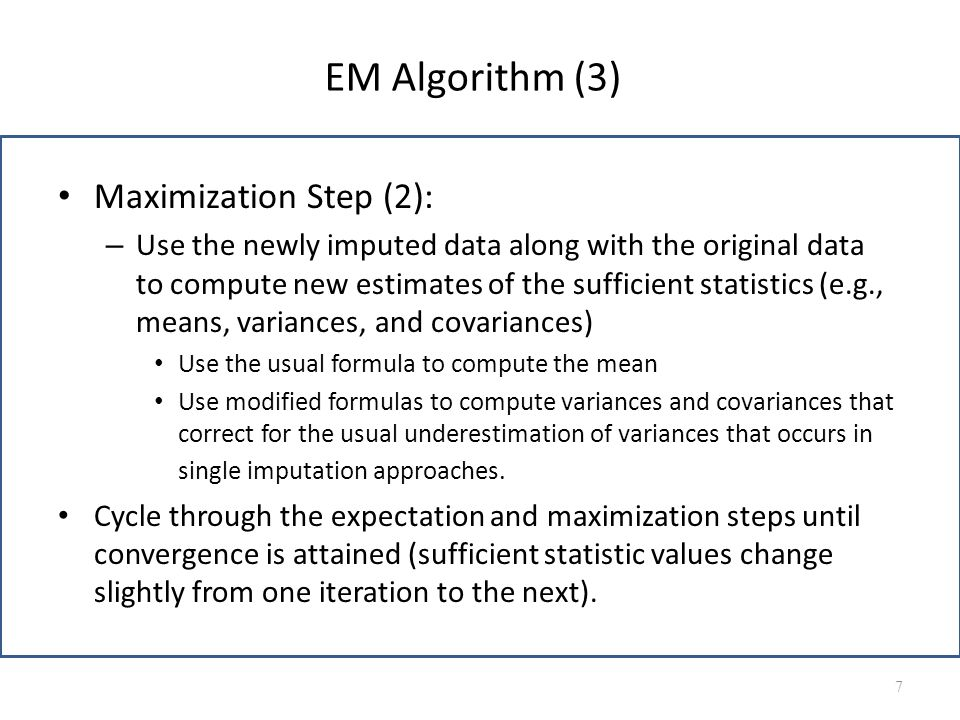 EM Algorithm (3) Maximization Step (2): – Use the newly imputed data along with the original data to compute new estimates of the sufficient statistic