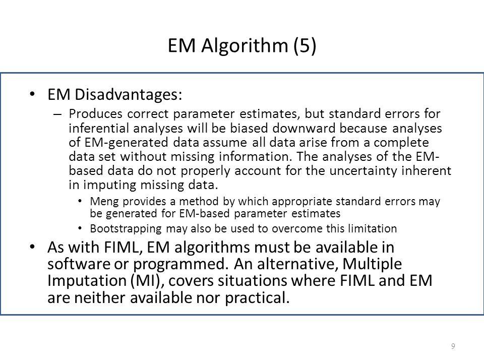 EM Algorithm (5) EM Disadvantages: – Produces correct parameter estimates, but standard errors for inferential analyses will be biased downward becaus