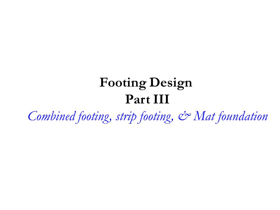 Footing Design Part III Combined footing, strip footing, & Mat foundation