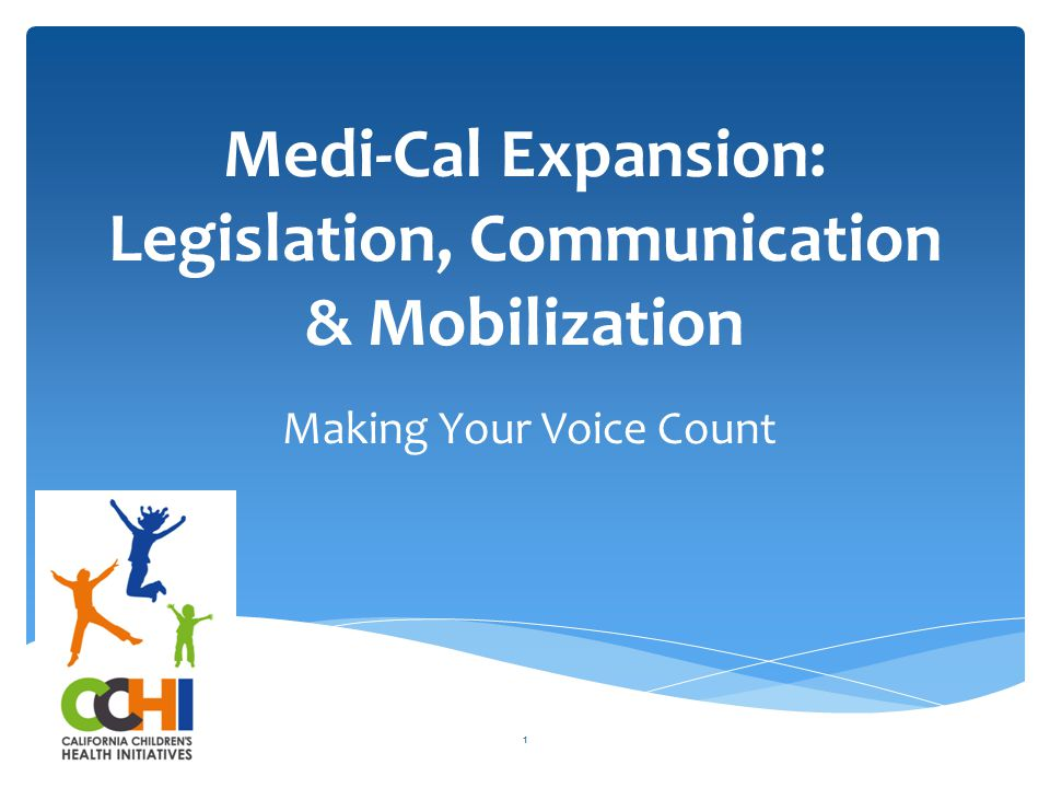 Medi-Cal Expansion: Legislation, Communication & Mobilization Making Your Voice Count 1
