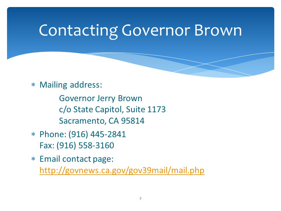  Mailing address: Governor Jerry Brown c/o State Capitol, Suite 1173 Sacramento, CA 95814  Phone: (916) 445-2841 Fax: (916) 558-3160  Email contact