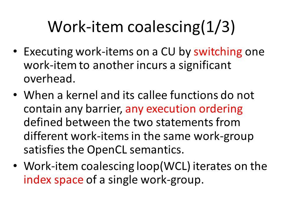 Work-item coalescing(2/3) Int __i, __ j, __k; __kernel void vec_add (__global float *a, __global float *b, __global float *c) { int id; for( __k = 0; __k < __local_size[2]; __k++ ) { for( __ j = 0; __ j < __local_size[1]; __ j++ ) { for( __ i = 0; __ i < __local_size[0]; __ i++ ) { id = get_global_id(0); c[id] = a[id] + b[id]; } Int __i, __ j, __k; __kernel void vec_add (__global float *a, __global float *b, __global float *c) { int id; for( __k = 0; __k < __local_size[2]; __k++ ) { for( __ j = 0; __ j < __local_size[1]; __ j++ ) { for( __ i = 0; __ i < __local_size[0]; __ i++ ) { id = get_global_id(0); c[id] = a[id] + b[id]; } __kernel void vec_add( __global float *a, __global float *b, __global float *c) { int id; id = get_global_id(0); c[id] = a[id] + b[id]; } __kernel void vec_add( __global float *a, __global float *b, __global float *c) { int id; id = get_global_id(0); c[id] = a[id] + b[id]; } OpenCL C source-to-source translator