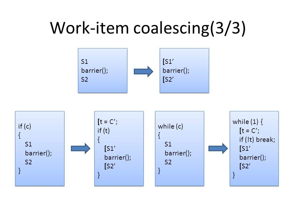 Work-item coalescing(3/3) S1 barrier(); S2 S1 barrier(); S2 [S1' barrier(); [S2' [S1' barrier(); [S2' if (c) { S1 barrier(); S2 } if (c) { S1 barrier(); S2 } [t = C'; if (t) { [S1' barrier(); [S2' } [t = C'; if (t) { [S1' barrier(); [S2' } while (c) { S1 barrier(); S2 } while (c) { S1 barrier(); S2 } while (1) { [t = C'; if (!t) break; [S1' barrier(); [S2' } while (1) { [t = C'; if (!t) break; [S1' barrier(); [S2' }