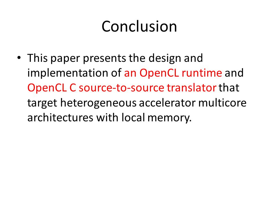 Conclusion This paper presents the design and implementation of an OpenCL runtime and OpenCL C source-to-source translator that target heterogeneous accelerator multicore architectures with local memory.