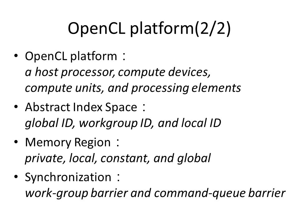 OpenCL platform(2/2) OpenCL platform : a host processor, compute devices, compute units, and processing elements Abstract Index Space : global ID, workgroup ID, and local ID Memory Region : private, local, constant, and global Synchronization : work-group barrier and command-queue barrier