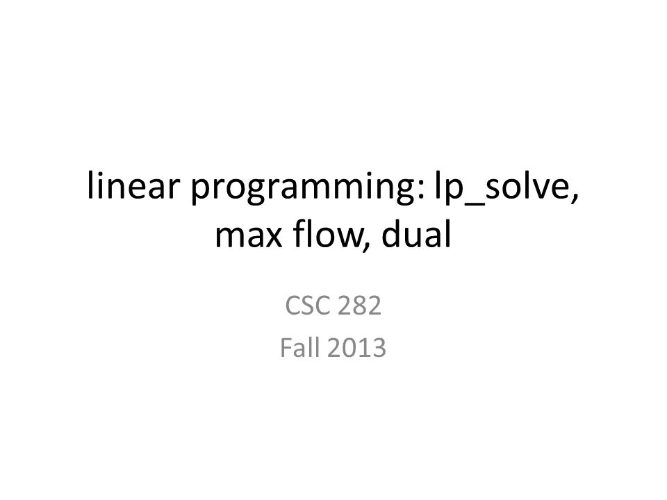 linear programming: lp_solve, max flow, dual CSC 282 Fall 2013