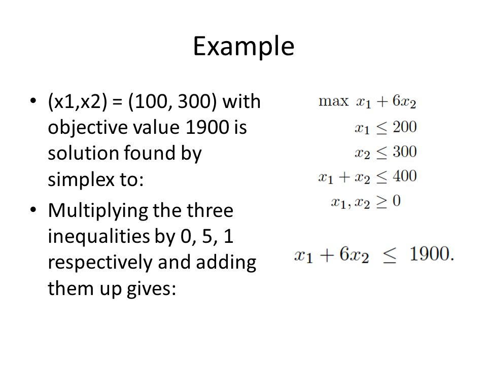 Example (x1,x2) = (100, 300) with objective value 1900 is solution found by simplex to: Multiplying the three inequalities by 0, 5, 1 respectively and adding them up gives: