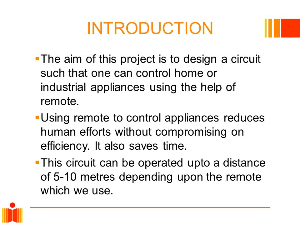INTRODUCTION  The aim of this project is to design a circuit such that one can control home or industrial appliances using the help of remote.