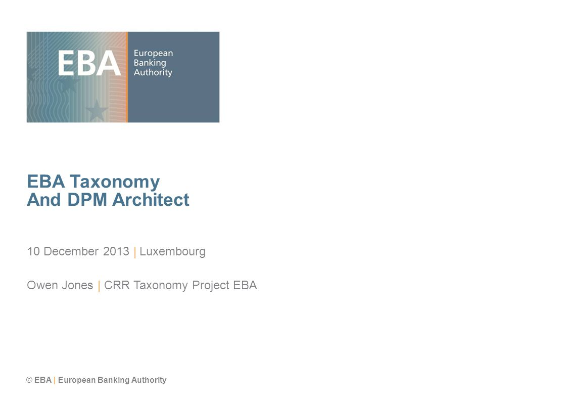© EBA | European Banking Authority EBA Taxonomy And DPM Architect 10 December 2013 | Luxembourg Owen Jones | CRR Taxonomy Project EBA