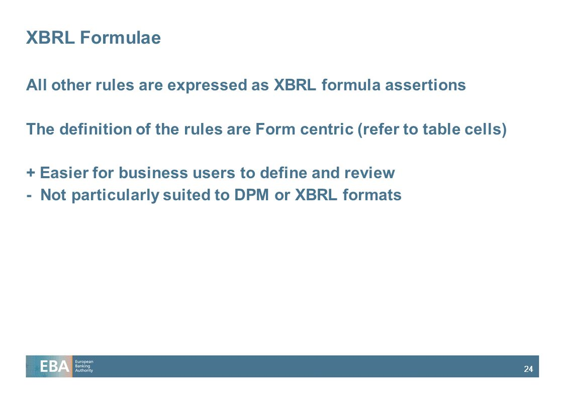 24 XBRL Formulae All other rules are expressed as XBRL formula assertions The definition of the rules are Form centric (refer to table cells) + Easier