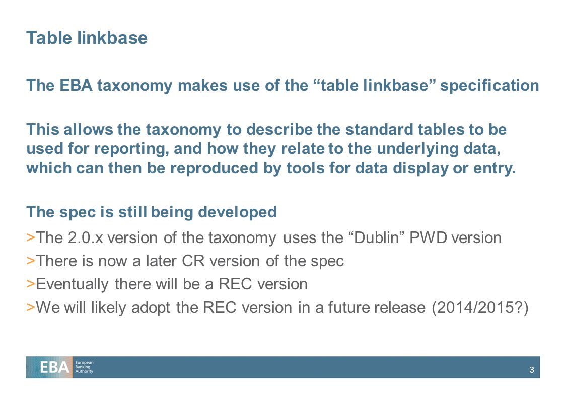 "33 Table linkbase The EBA taxonomy makes use of the ""table linkbase"" specification This allows the taxonomy to describe the standard tables to be used"