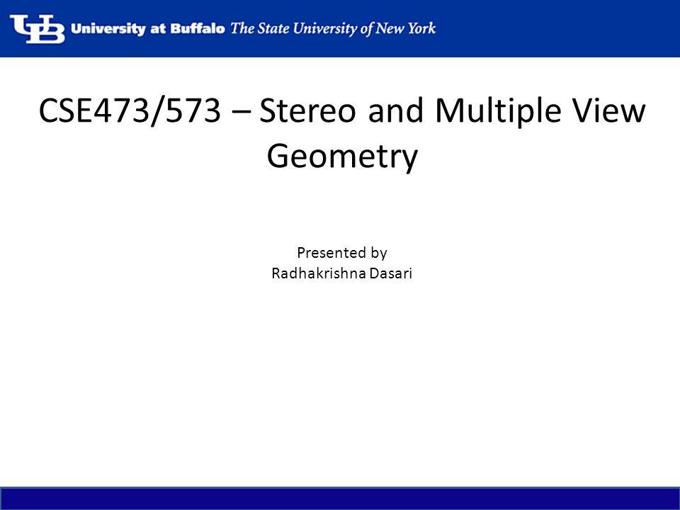 CSE473/573 – Stereo and Multiple View Geometry Presented by Radhakrishna Dasari