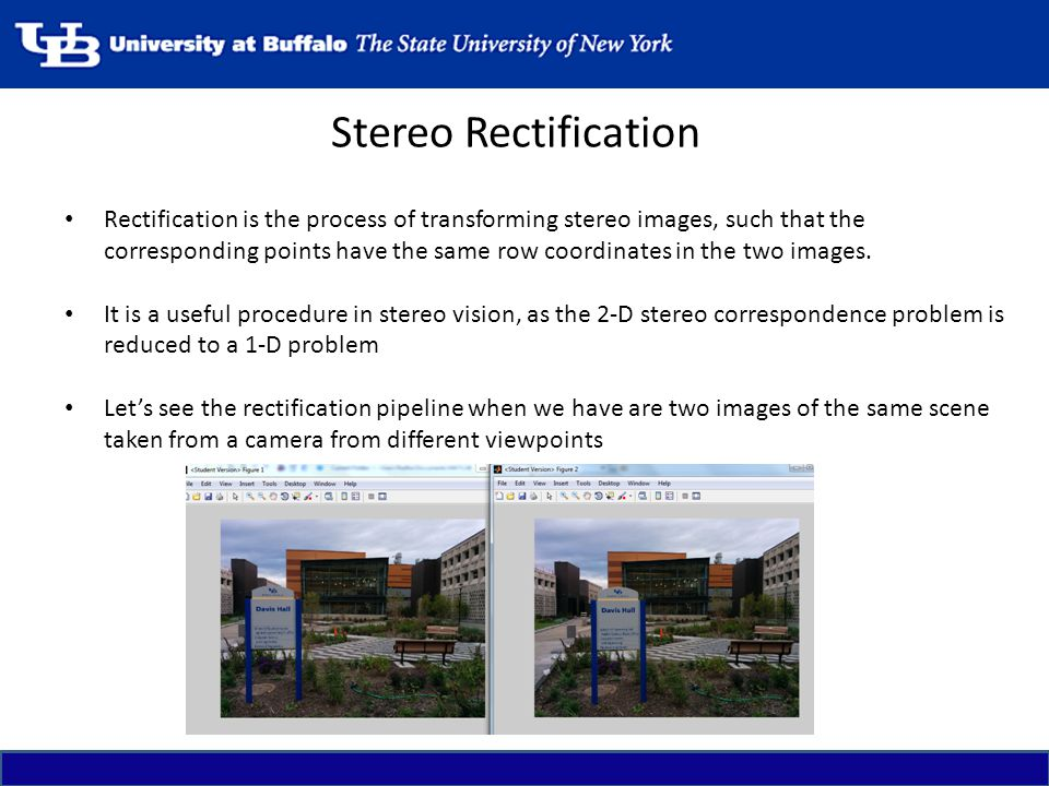 Stereo Rectification Rectification is the process of transforming stereo images, such that the corresponding points have the same row coordinates in t