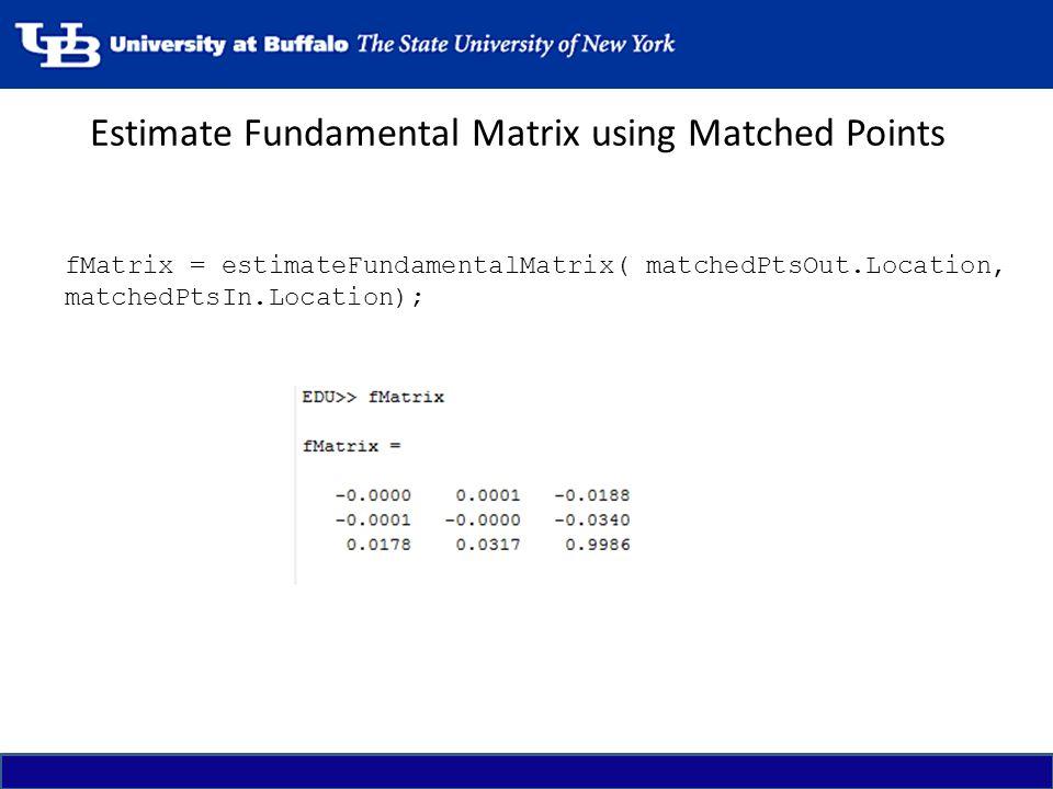 Estimate Fundamental Matrix using Matched Points fMatrix = estimateFundamentalMatrix( matchedPtsOut.Location, matchedPtsIn.Location);