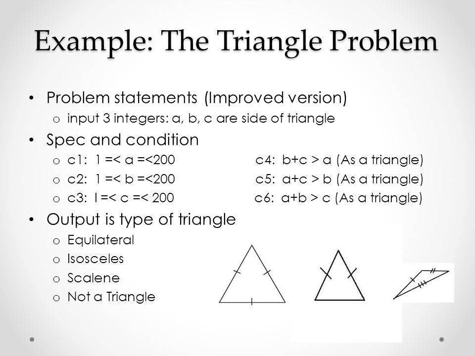 Example: The Triangle Problem Problem statements (Improved version) o input 3 integers: a, b, c are side of triangle Spec and condition o c1: 1 = a (A