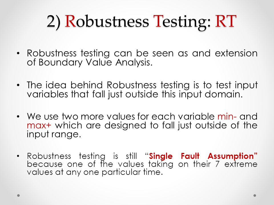 2) Robustness Testing: RT Robustness testing can be seen as and extension of Boundary Value Analysis. The idea behind Robustness testing is to test in