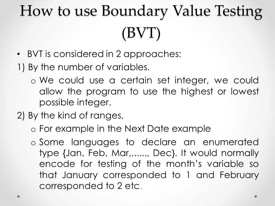 How to use Boundary Value Testing (BVT) BVT is considered in 2 approaches: 1) By the number of variables. o We could use a certain set integer, we cou