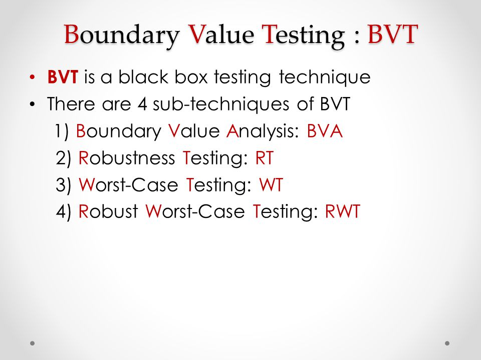 Boundary Value Testing : BVT BVT is a black box testing technique There are 4 sub-techniques of BVT 1) Boundary Value Analysis: BVA 2) Robustness Test