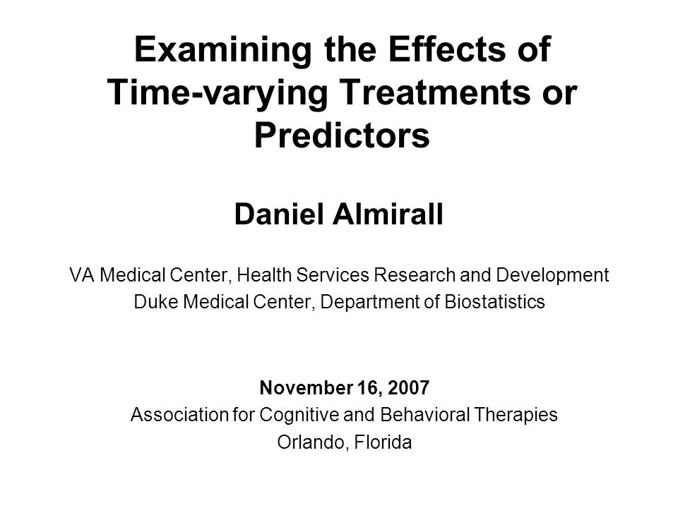 Examining the Effects of Time-varying Treatments or Predictors Daniel Almirall VA Medical Center, Health Services Research and Development Duke Medica