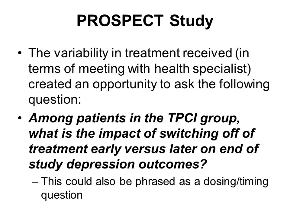 PROSPECT Study The variability in treatment received (in terms of meeting with health specialist) created an opportunity to ask the following question: Among patients in the TPCI group, what is the impact of switching off of treatment early versus later on end of study depression outcomes.