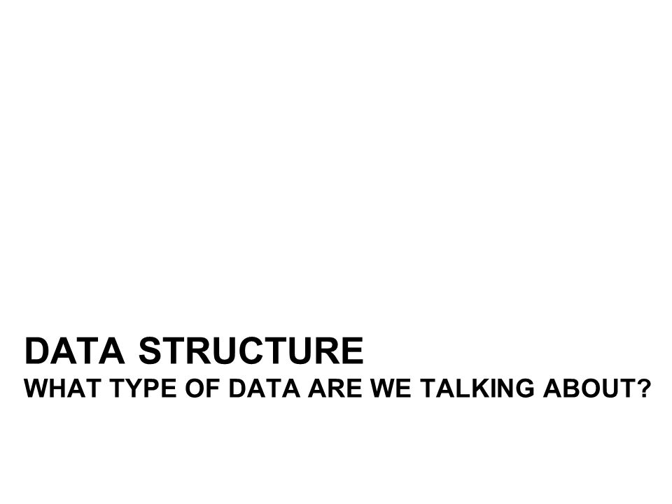 DATA STRUCTURE WHAT TYPE OF DATA ARE WE TALKING ABOUT?