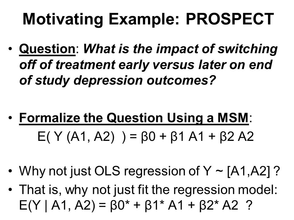 Motivating Example: PROSPECT Question: What is the impact of switching off of treatment early versus later on end of study depression outcomes? Formal