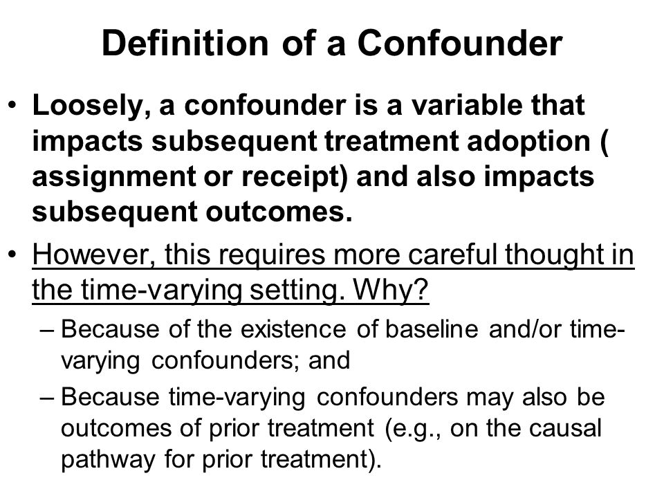 Definition of a Confounder Loosely, a confounder is a variable that impacts subsequent treatment adoption ( assignment or receipt) and also impacts su