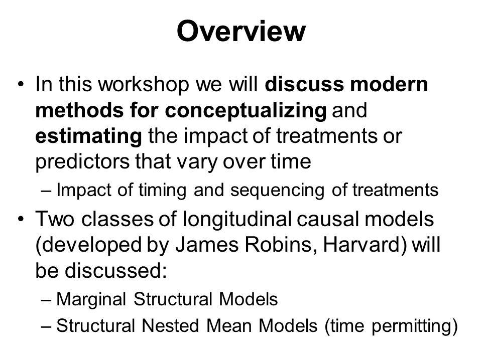 Overview In this workshop we will discuss modern methods for conceptualizing and estimating the impact of treatments or predictors that vary over time –Impact of timing and sequencing of treatments Two classes of longitudinal causal models (developed by James Robins, Harvard) will be discussed: –Marginal Structural Models –Structural Nested Mean Models (time permitting)