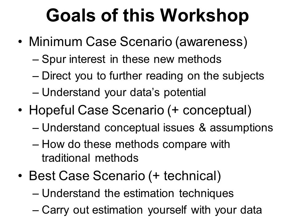Goals of this Workshop Minimum Case Scenario (awareness) –Spur interest in these new methods –Direct you to further reading on the subjects –Understan