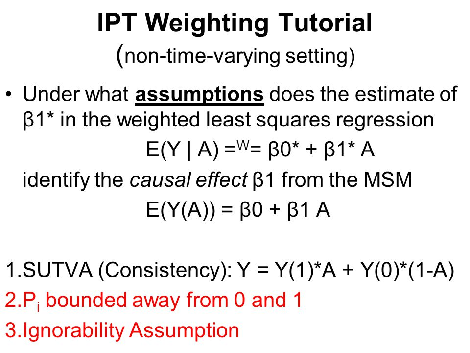 IPT Weighting Tutorial ( non-time-varying setting) Under what assumptions does the estimate of β1* in the weighted least squares regression E(Y | A) = W = β0* + β1* A identify the causal effect β1 from the MSM E(Y(A)) = β0 + β1 A 1.SUTVA (Consistency): Y = Y(1)*A + Y(0)*(1-A) 2.P i bounded away from 0 and 1 3.Ignorability Assumption