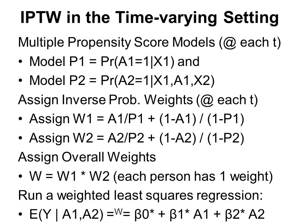 IPTW in the Time-varying Setting Multiple Propensity Score Models (@ each t) Model P1 = Pr(A1=1|X1) and Model P2 = Pr(A2=1|X1,A1,X2) Assign Inverse Pr