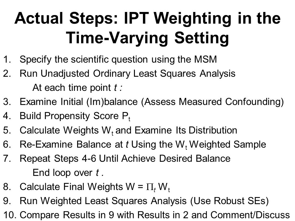 Actual Steps: IPT Weighting in the Time-Varying Setting 1.Specify the scientific question using the MSM 2.Run Unadjusted Ordinary Least Squares Analysis At each time point t : 3.Examine Initial (Im)balance (Assess Measured Confounding) 4.Build Propensity Score P t 5.Calculate Weights W t and Examine Its Distribution 6.Re-Examine Balance at t Using the W t Weighted Sample 7.Repeat Steps 4-6 Until Achieve Desired Balance End loop over t.