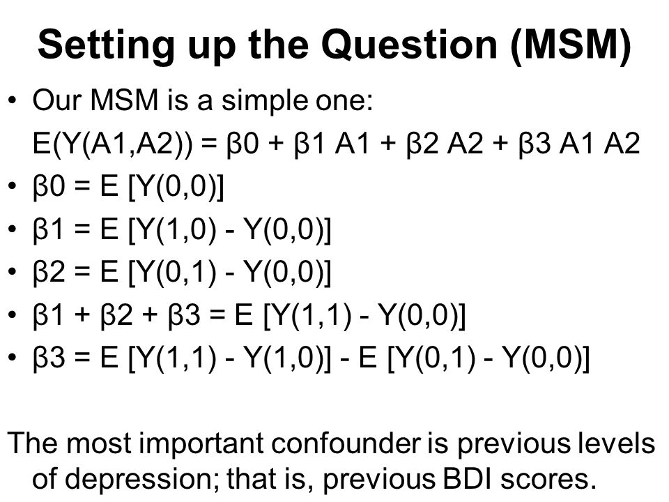 Setting up the Question (MSM) Our MSM is a simple one: E(Y(A1,A2)) = β0 + β1 A1 + β2 A2 + β3 A1 A2 β0 = E [Y(0,0)] β1 = E [Y(1,0) - Y(0,0)] β2 = E [Y(