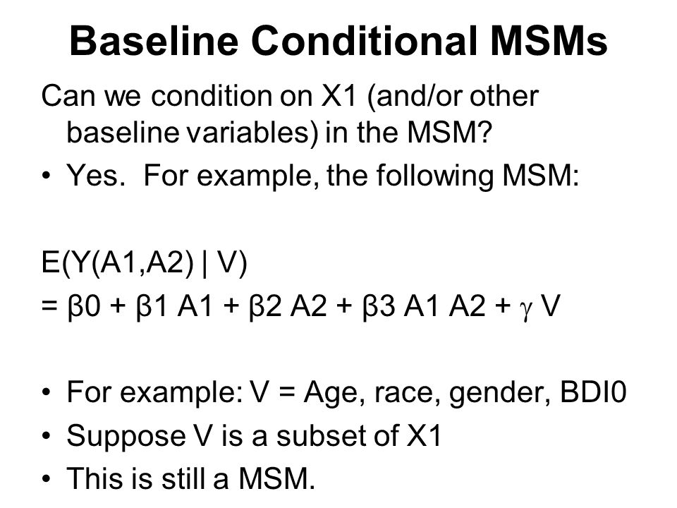 Baseline Conditional MSMs Can we condition on X1 (and/or other baseline variables) in the MSM? Yes. For example, the following MSM: E(Y(A1,A2) | V) =