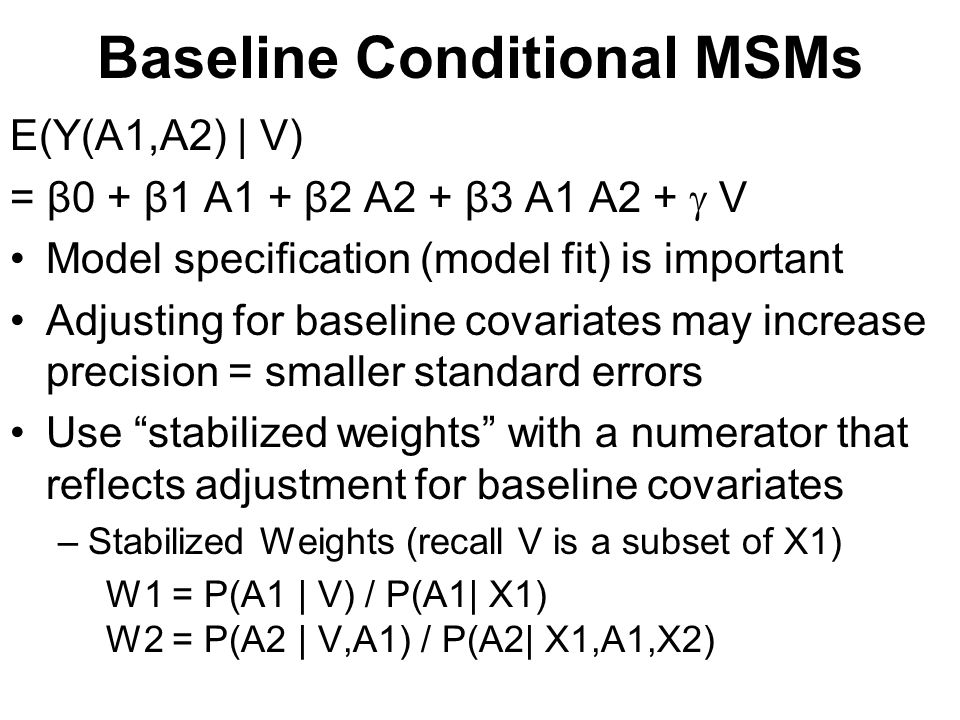 Baseline Conditional MSMs E(Y(A1,A2) | V) = β0 + β1 A1 + β2 A2 + β3 A1 A2 +  V Model specification (model fit) is important Adjusting for baseline covariates may increase precision = smaller standard errors Use stabilized weights with a numerator that reflects adjustment for baseline covariates –Stabilized Weights (recall V is a subset of X1) W1 = P(A1 | V) / P(A1| X1) W2 = P(A2 | V,A1) / P(A2| X1,A1,X2)